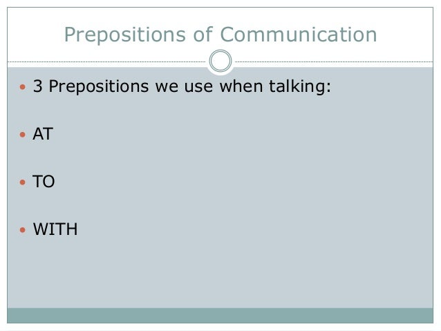 Prepositions of Communication  3 Prepositions we use when talking:  AT  TO  WITH