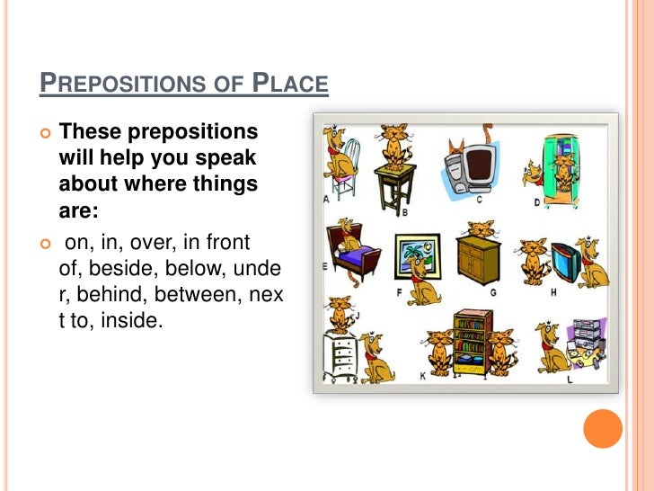 Prepositions of Place<br />These prepositions will help you speak about where things are:<br /> on, in, over, in front of,...