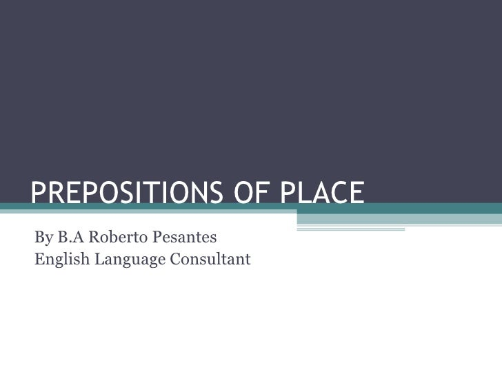 PREPOSITIONS OF PLACE  By B.A Roberto Pesantes English Language Consultant