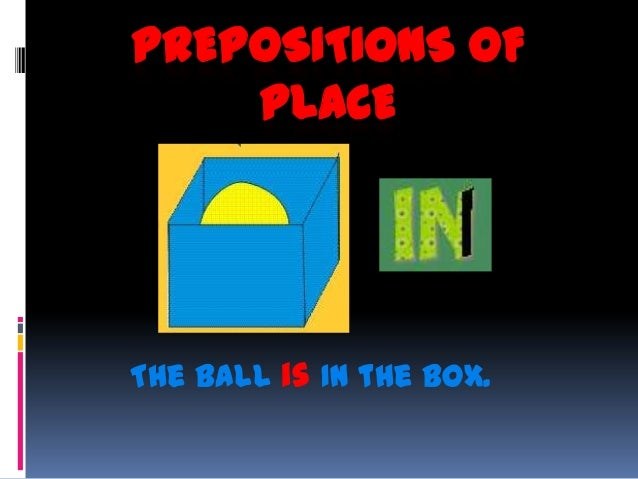 PREPOSITIONS OF    PLACEThe ball is IN the box.