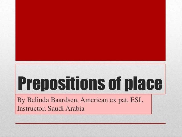 Prepositions of placeBy Belinda Baardsen, American ex pat, ESLInstructor, Saudi Arabia