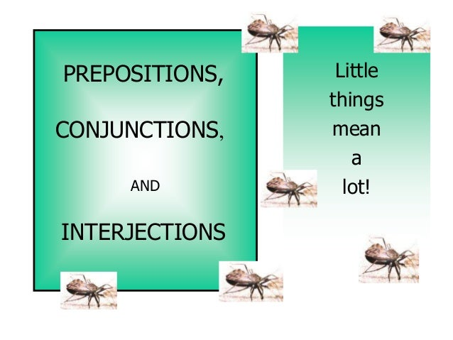 PREPOSITIONS,    Little                thingsCONJUNCTIONS,   mean                   a     AND          lot!INTERJECTIONS