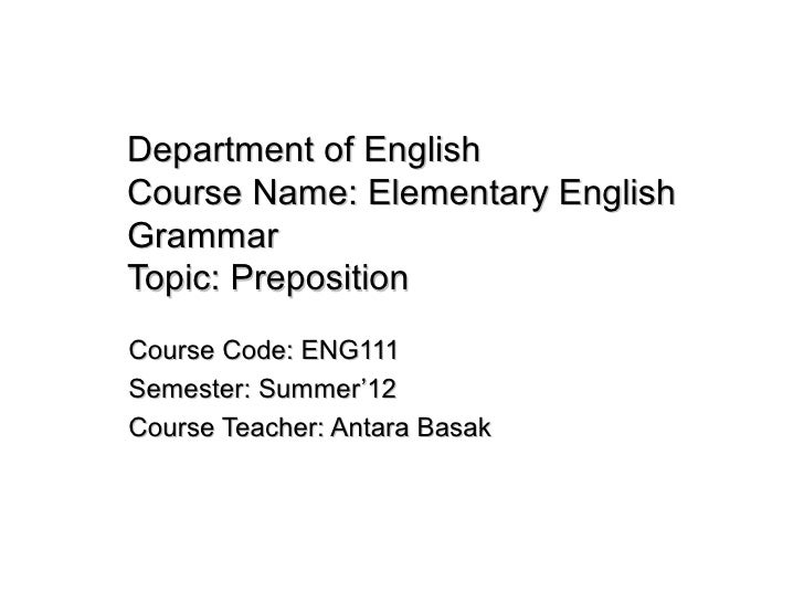 Department of EnglishCourse Name: Elementary EnglishGrammarTopic: PrepositionCourse Code: ENG111Semester: Summer'12Course ...