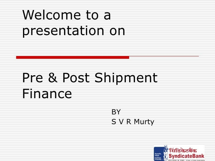 Welcome to a presentation on  Pre & Post Shipment Finance BY S V R Murty
