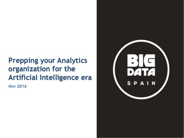 Intended for Knowledge Sharing only Prepping your Analytics organization for the Artificial Intelligence era Nov 2016