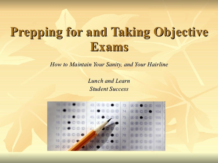 Prepping for and Taking Objective Exams How to Maintain Your Sanity, and Your Hairline Lunch and Learn Student Success
