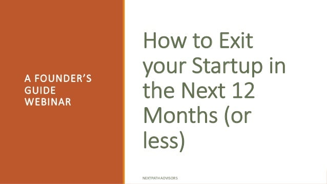 How to Exit your Startup in the Next 12 Months (or less) A FOUNDER'S GUIDE WEBINAR NEXTPATH ADVISORS