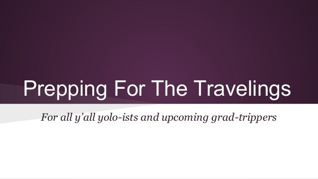 Prepping For The Travelings For all y'all yolo-ists and upcoming grad-trippers