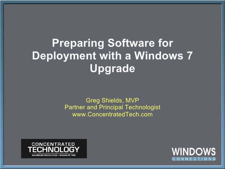 Preparing Software for Deployment with a Windows 7 Upgrade Greg Shields, MVP Partner and Principal Technologist www.Concen...