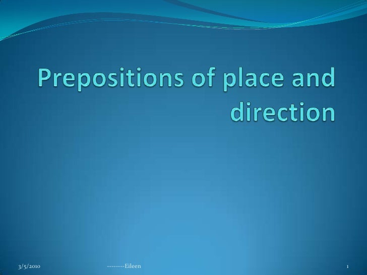 Prepositions of place and direction<br />3/5/2010<br />--------Eileen<br />1<br />
