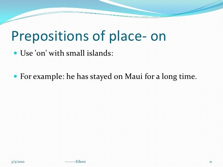 Prepositions of place- on<br />Use 'on' with small islands:<br />For example: he has stayed on Maui for a long time.<br />...