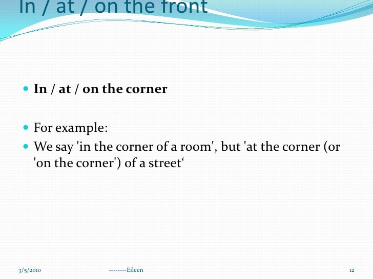 In / at / on the cornerIn / at / on the front<br />In / at / on the corner<br />For example:<br />We say 'in the corner of...