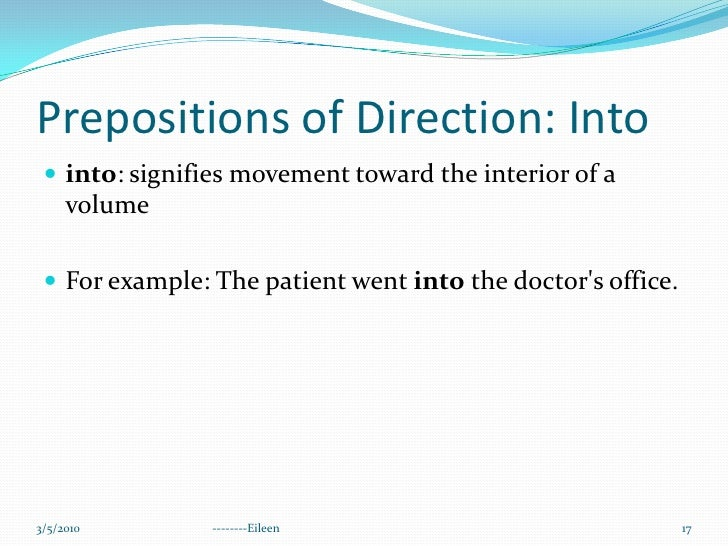 Prepositions of Direction: Into<br />into: signifies movement toward the interior of a volume<br />For example: The patien...