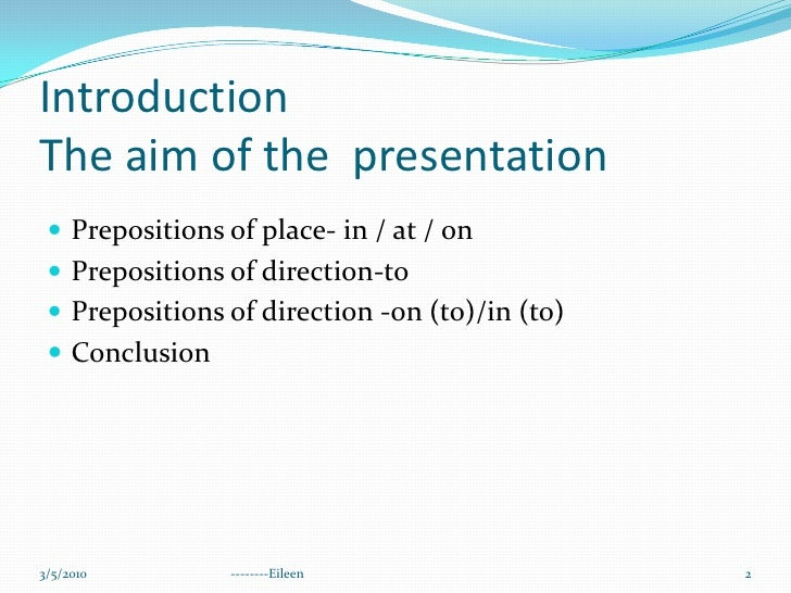 Introduction  The aim of the  presentation<br />Prepositions of place- in / at / on <br />Prepositions of direction-to<br ...