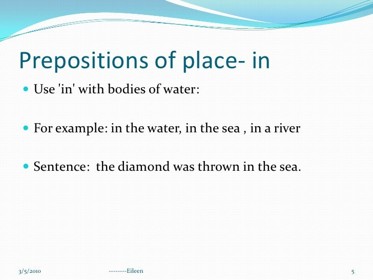 Prepositions of place- in<br />Use 'in' with bodies of water: <br />For example: in the water, in the sea , in a river<br ...