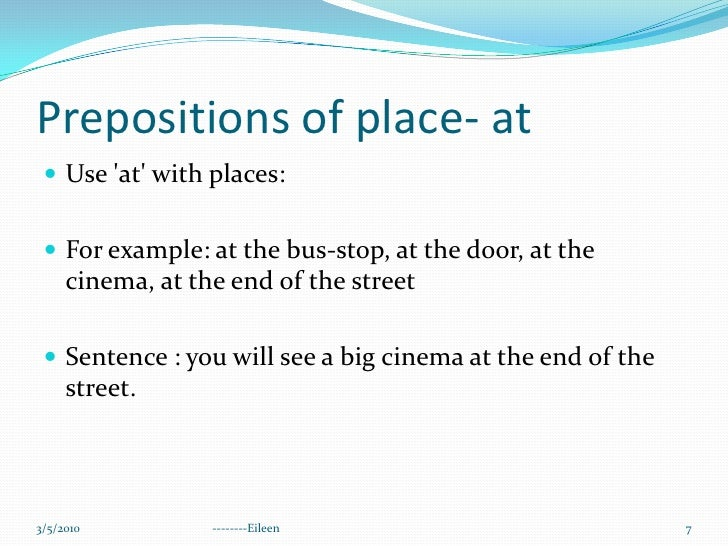Prepositions of place- at<br />Use 'at' with places:<br />For example: at the bus-stop, at the door, at the cinema, at the...