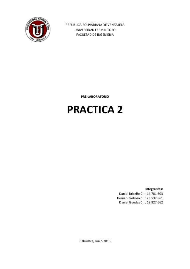 REPUBLICA BOLIVARIANA DE VENEZUELA UNIVERSIDAD FERMIN TORO FACULTAD DE INGENIERIA PRE-LABORATORIO PRACTICA 2 Integrantes: ...