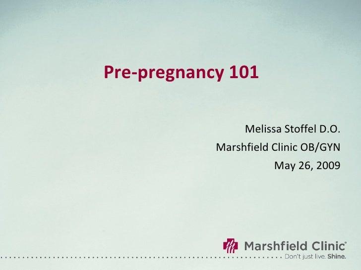 Pre-pregnancy 101 Melissa Stoffel D.O. Marshfield Clinic OB/GYN May 26, 2009