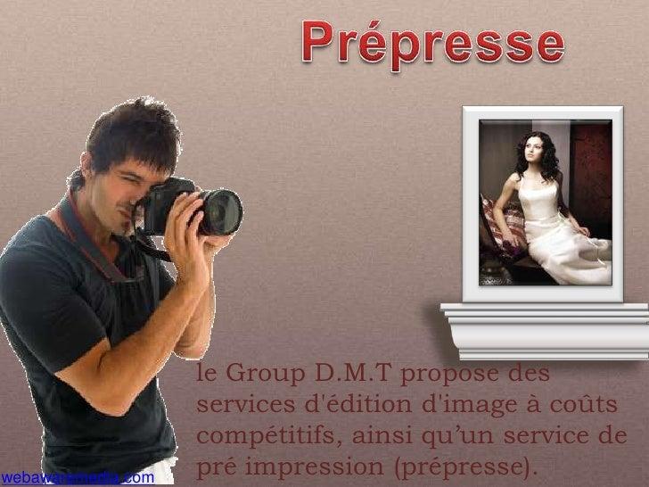 Prépresse<br />le Group D.M.T propose des services d'édition d'image à coûts compétitifs, ainsi qu'un service de pré impre...