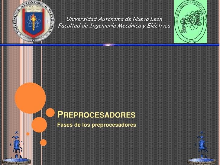 Preprocesadores<br />Fases de los preprocesadores<br />Universidad Autónoma de Nuevo LeónFacultad de Ingeniería Mecánica y...