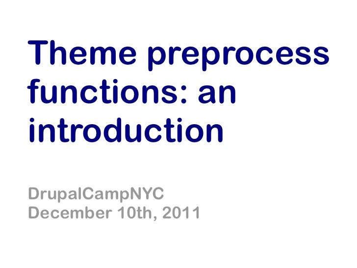 Theme preprocessfunctions: anintroductionDrupalCampNYCDecember 10th, 2011