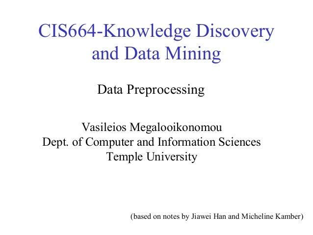 CIS664-Knowledge Discovery and Data Mining Data Preprocessing Vasileios Megalooikonomou Dept. of Computer and Information ...