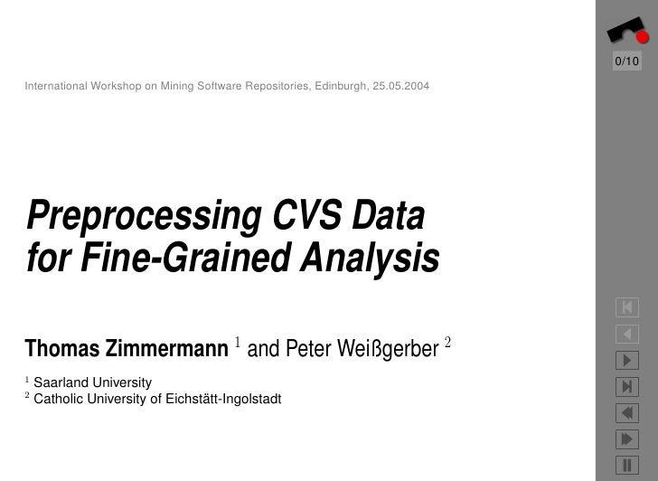 0/10 International Workshop on Mining Software Repositories, Edinburgh, 25.05.2004     Preprocessing CVS Data for Fine-Gra...