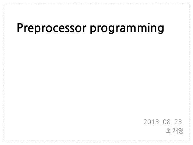 Preprocessor programming 2013. 08. 23. 최재영
