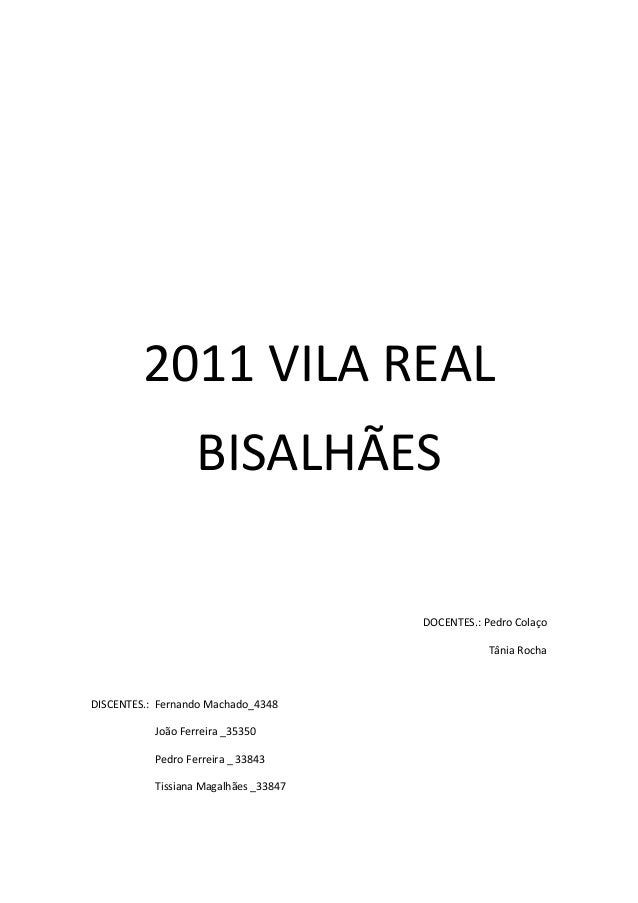 2011 VILA REAL BISALHÃES DOCENTES.: Pedro Colaço Tânia Rocha DISCENTES.: Fernando Machado_4348 João Ferreira _35350 Pedro ...