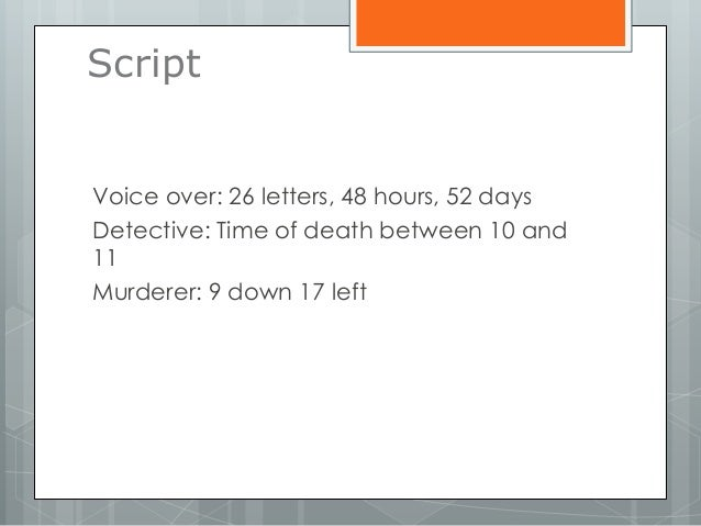 Script Voice over: 26 letters, 48 hours, 52 days Detective: Time of death between 10 and 11 Murderer: 9 down 17 left