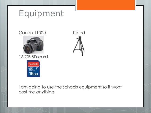 Equipment Canon 1100d Tripod 16 GB SD card I am going to use the schools equipment so it wont cost me anything