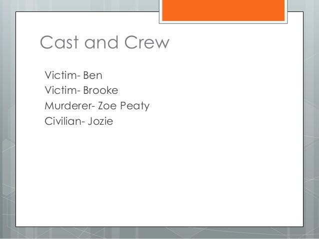 Cast and Crew Victim- Ben Victim- Brooke Murderer- Zoe Peaty Civilian- Jozie