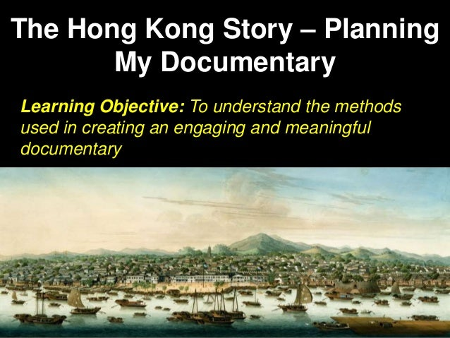 The Hong Kong Story – Planning My Documentary Learning Objective: To understand the methods used in creating an engaging a...