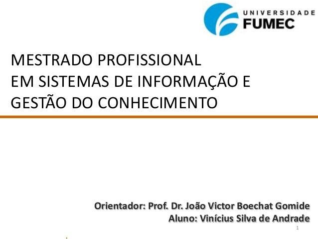 MESTRADO PROFISSIONALEM SISTEMAS DE INFORMAÇÃO EGESTÃO DO CONHECIMENTOOrientador: Prof. Dr. João Victor Boechat GomideAlun...