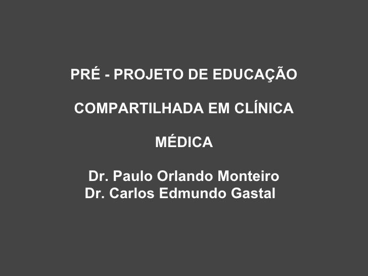 PRÉ - PROJETO DE EDUCAÇÃO  COMPARTILHADA EM CLÍNICA            MÉDICA   Dr. Paulo Orlando Monteiro  Dr. Carlos Edmundo Gas...