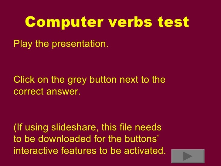 Computer verbs test Play the presentation. Click on the grey button next to the correct answer. (If using slideshare, this...