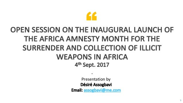 """ 1 OPEN	SESSION	ON	THE	INAUGURAL	LAUNCH	OF	 THE	AFRICA	AMNESTY	MONTH	FOR	THE	 SURRENDER	AND	COLLECTION	OF	ILLICIT	 WEAPON..."