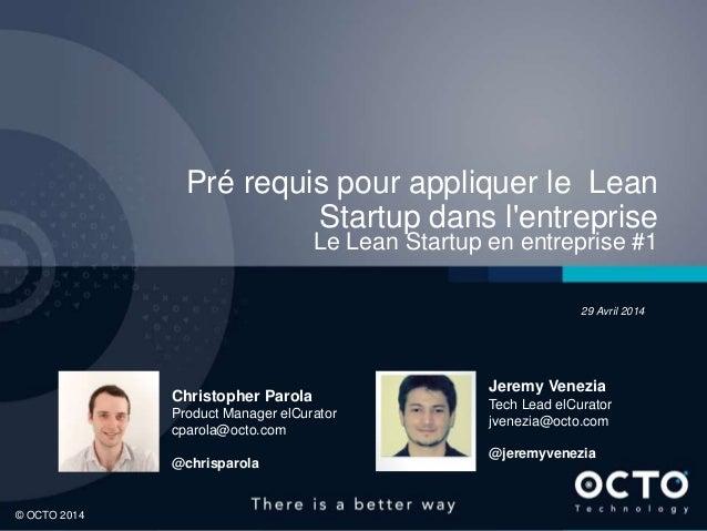1 © OCTO 2014© OCTO 2014 Pré requis pour appliquer le Lean Startup dans l'entreprise Le Lean Startup en entreprise #1 Chri...