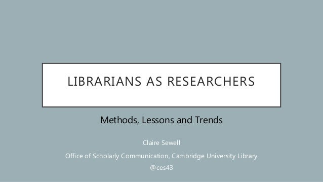 LIBRARIANS AS RESEARCHERS Methods, Lessons and Trends Claire Sewell Office of Scholarly Communication, Cambridge Universit...