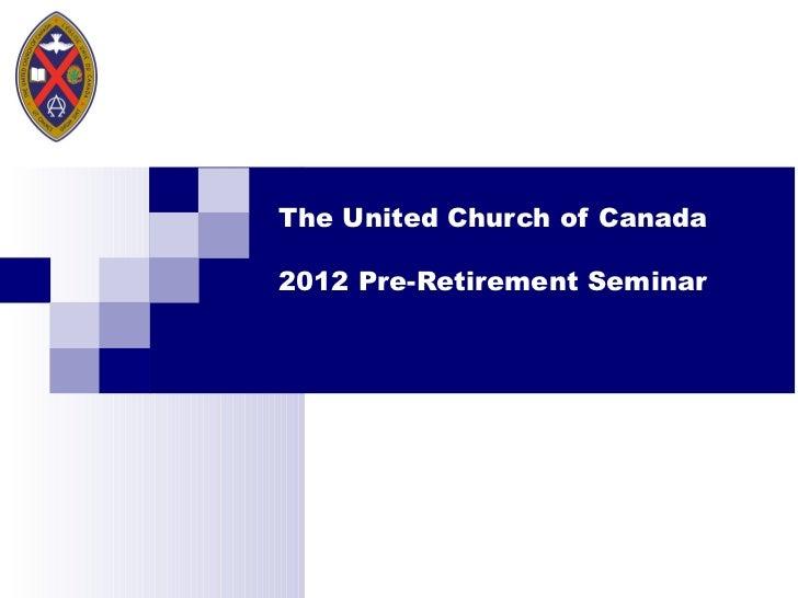 The United Church of Canada 2012 Pre-Retirement Seminar