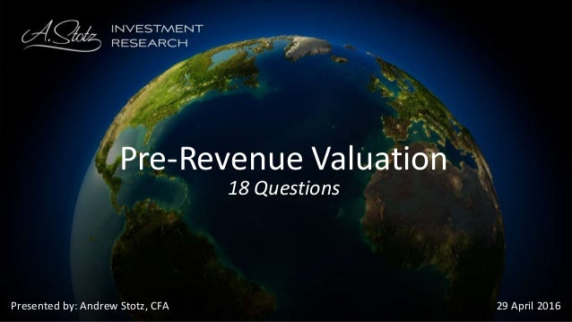 Presented by: Andrew Stotz, CFA 29 April 2016 Pre-Revenue Valuation 18 Questions