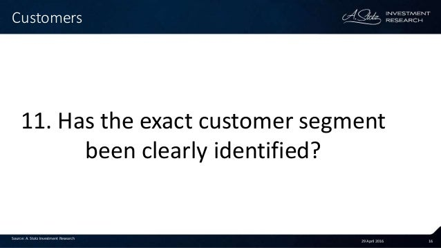 29 April 2016 16 Customers Source: A. Stotz Investment Research 11. Has the exact customer segment been clearly identified?