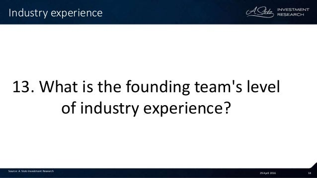 29 April 2016 18 Industry experience Source: A. Stotz Investment Research 13. What is the founding team's level of industr...