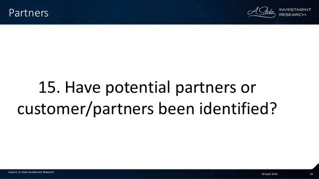29 April 2016 20 Partners Source: A. Stotz Investment Research 15. Have potential partners or customer/partners been ident...