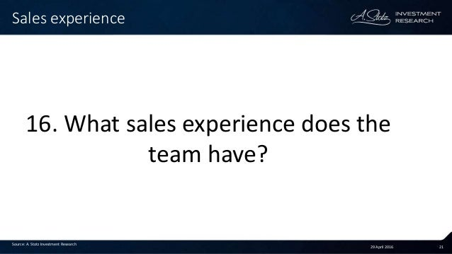 29 April 2016 21 Sales experience Source: A. Stotz Investment Research 16. What sales experience does the team have?