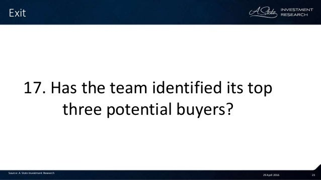 29 April 2016 23 Exit Source: A. Stotz Investment Research 17. Has the team identified its top three potential buyers?