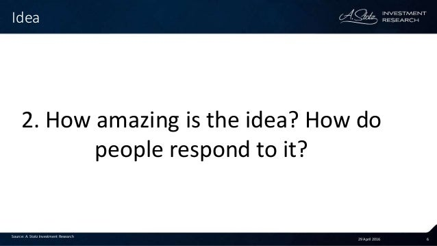29 April 2016 6 Idea Source: A. Stotz Investment Research 2. How amazing is the idea? How do people respond to it?