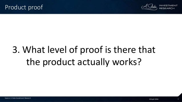 29 April 2016 7 Product proof Source: A. Stotz Investment Research 3. What level of proof is there that the product actual...