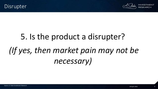 29 April 2016 9 Disrupter Source: A. Stotz Investment Research 5. Is the product a disrupter? (If yes, then market pain ma...