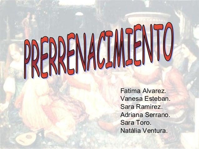 PRERRENACIMIENTO Fatima Alvarez. Vanesa Esteban. Sara Ramirez. Adriana Serrano. Sara Toro. Natàlia Ventura. Fatima Alvarez...